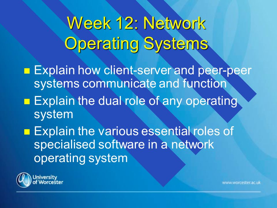 Week 12: Network Operating Systems n n Explain how client-server and peer-peer systems communicate and function n n Explain the dual role of any opera
