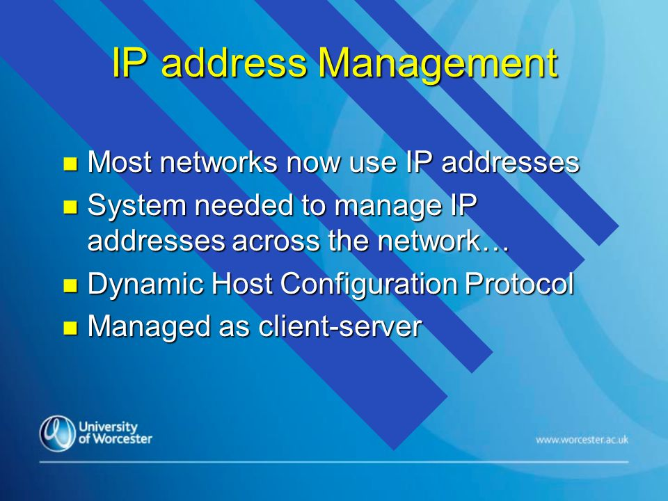 IP address Management n Most networks now use IP addresses n System needed to manage IP addresses across the network… n Dynamic Host Configuration Protocol n Managed as client-server