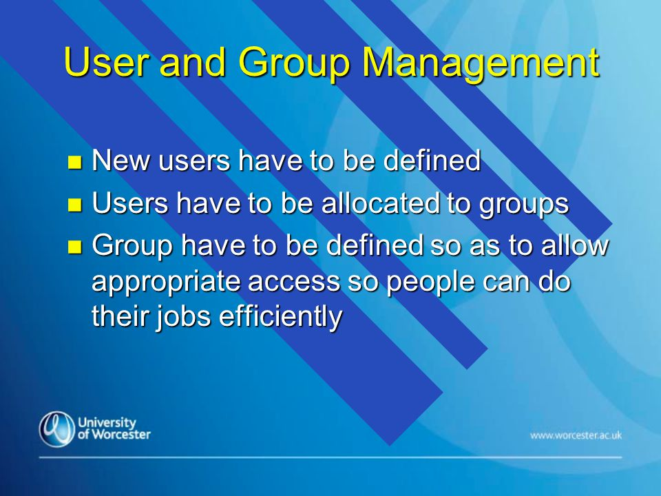 User and Group Management n New users have to be defined n Users have to be allocated to groups n Group have to be defined so as to allow appropriate access so people can do their jobs efficiently