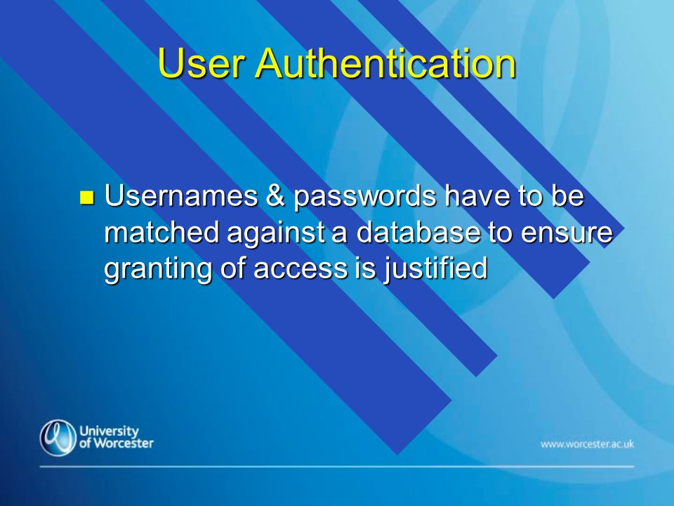 User Authentication n Usernames & passwords have to be matched against a database to ensure granting of access is justified