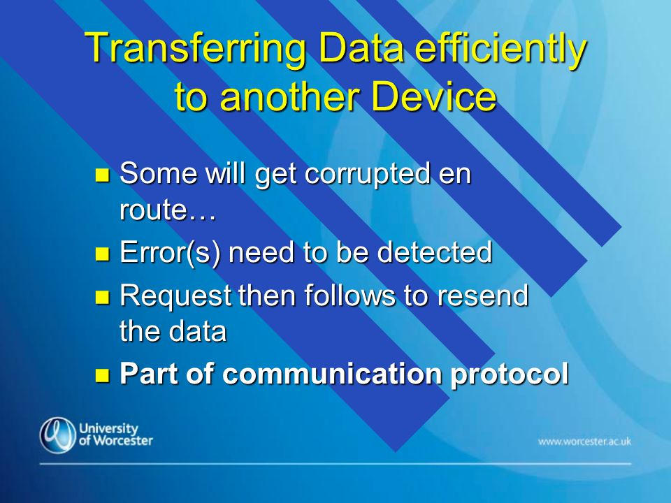 Transferring Data efficiently to another Device n Some will get corrupted en route… n Error(s) need to be detected n Request then follows to resend the data n Part of communication protocol