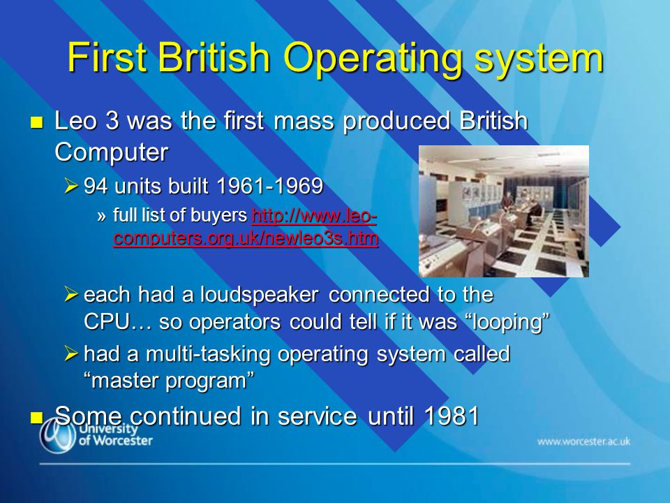 First British Operating system n Leo 3 was the first mass produced British Computer  94 units built 1961-1969 »full list of buyers http://www.leo- computers.org.uk/newleo3s.htm http://www.leo- computers.org.uk/newleo3s.htmhttp://www.leo- computers.org.uk/newleo3s.htm  each had a loudspeaker connected to the CPU… so operators could tell if it was looping  had a multi-tasking operating system called master program n Some continued in service until 1981