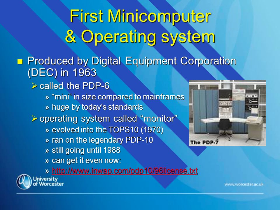 First Minicomputer & Operating system n Produced by Digital Equipment Corporation (DEC) in 1963  called the PDP-6 » mini in size compared to mainframes »huge by today s standards  operating system called monitor »evolved into the TOPS10 (1970) »ran on the legendary PDP-10 »still going until 1988 »can get it even now: »http://www.inwap.com/pdp10/96license.txt http://www.inwap.com/pdp10/96license.txt