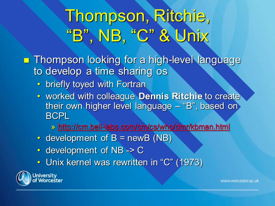 Thompson, Ritchie, B , NB, C & Unix n Thompson looking for a high-level language to develop a time sharing os briefly toyed with Fortranbriefly toyed with Fortran worked with colleague Dennis Ritchie to create their own higher level language – B , based on BCPLworked with colleague Dennis Ritchie to create their own higher level language – B , based on BCPL »http://cm.bell-labs.com/cm/cs/who/dmr/kbman.html http://cm.bell-labs.com/cm/cs/who/dmr/kbman.html development of B = newB (NB)development of B = newB (NB) development of NB -> Cdevelopment of NB -> C Unix kernel was rewritten in C (1973)Unix kernel was rewritten in C (1973)