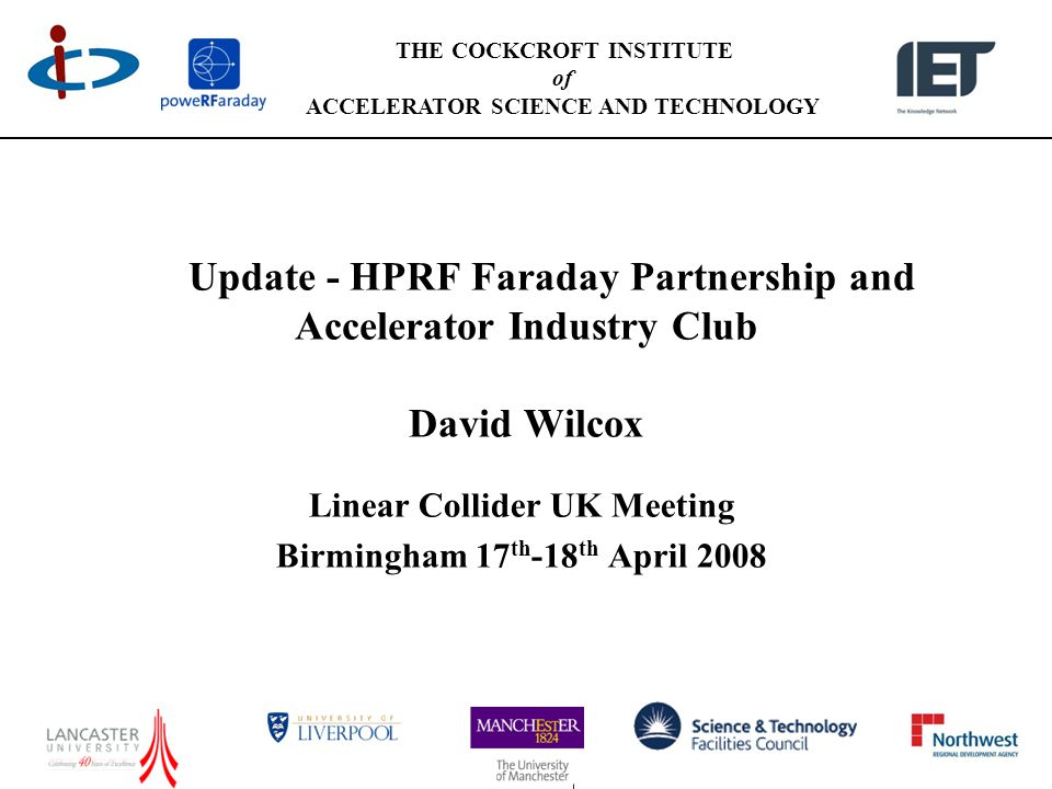 THE COCKCROFT INSTITUTE of ACCELERATOR SCIENCE AND TECHNOLOGY Update - HPRF Faraday Partnership and Accelerator Industry Club David Wilcox Linear Collider UK Meeting Birmingham 17 th -18 th April 2008