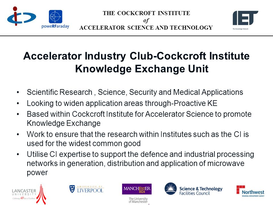 THE COCKCROFT INSTITUTE of ACCELERATOR SCIENCE AND TECHNOLOGY Accelerator Industry Club-Cockcroft Institute Knowledge Exchange Unit Scientific Research, Science, Security and Medical Applications Looking to widen application areas through-Proactive KE Based within Cockcroft Institute for Accelerator Science to promote Knowledge Exchange Work to ensure that the research within Institutes such as the CI is used for the widest common good Utilise CI expertise to support the defence and industrial processing networks in generation, distribution and application of microwave power