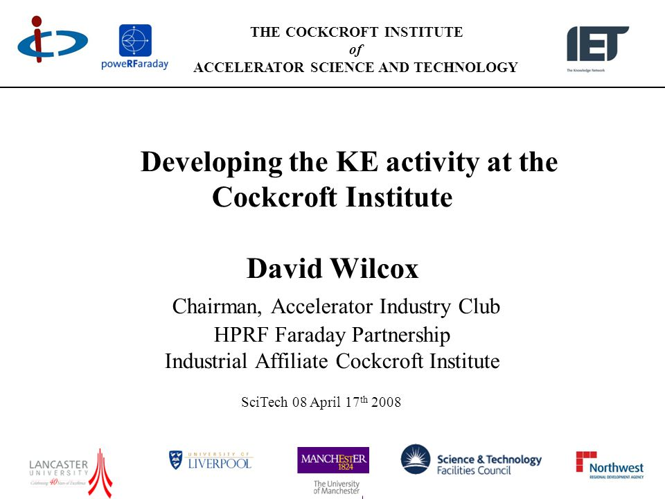 THE COCKCROFT INSTITUTE of ACCELERATOR SCIENCE AND TECHNOLOGY Developing the KE activity at the Cockcroft Institute David Wilcox Chairman, Accelerator Industry Club HPRF Faraday Partnership Industrial Affiliate Cockcroft Institute SciTech 08 April 17 th 2008