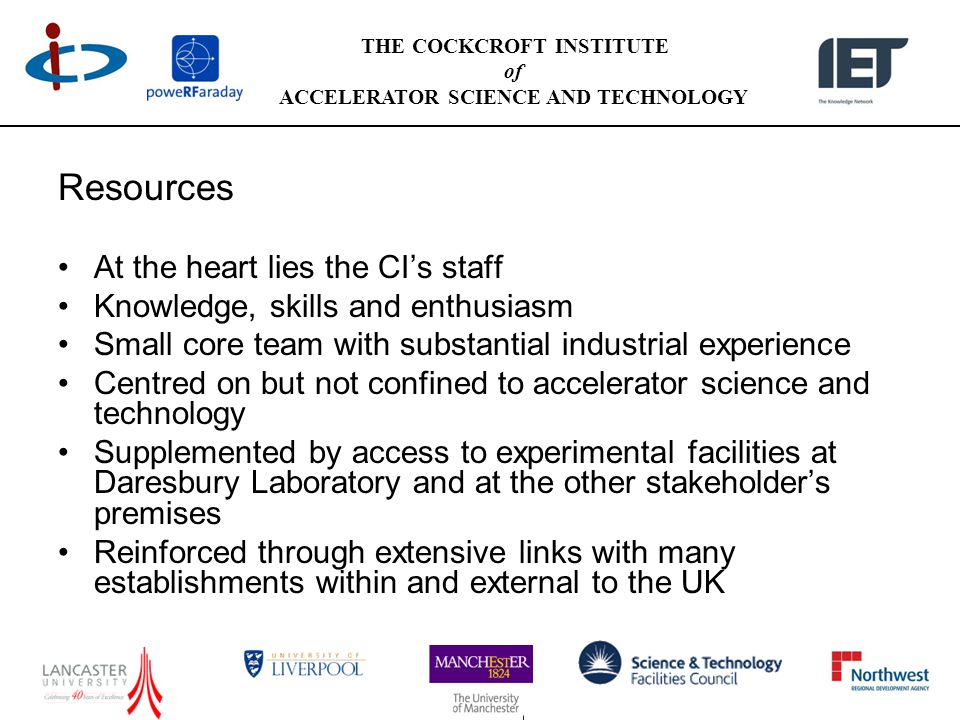 THE COCKCROFT INSTITUTE of ACCELERATOR SCIENCE AND TECHNOLOGY Resources At the heart lies the CI's staff Knowledge, skills and enthusiasm Small core team with substantial industrial experience Centred on but not confined to accelerator science and technology Supplemented by access to experimental facilities at Daresbury Laboratory and at the other stakeholder's premises Reinforced through extensive links with many establishments within and external to the UK