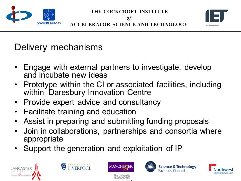 THE COCKCROFT INSTITUTE of ACCELERATOR SCIENCE AND TECHNOLOGY Delivery mechanisms Engage with external partners to investigate, develop and incubate new ideas Prototype within the CI or associated facilities, including within Daresbury Innovation Centre Provide expert advice and consultancy Facilitate training and education Assist in preparing and submitting funding proposals Join in collaborations, partnerships and consortia where appropriate Support the generation and exploitation of IP