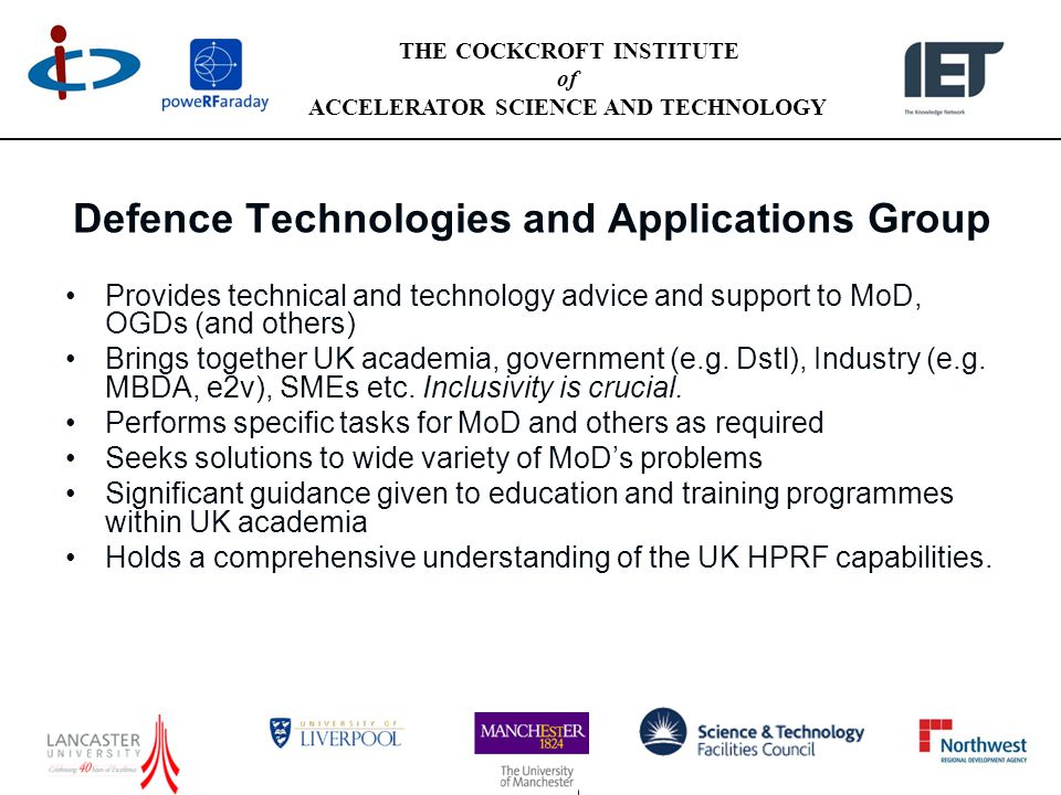 THE COCKCROFT INSTITUTE of ACCELERATOR SCIENCE AND TECHNOLOGY Defence Technologies and Applications Group Provides technical and technology advice and support to MoD, OGDs (and others) Brings together UK academia, government (e.g.