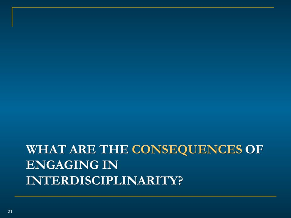 WHAT ARE THE CONSEQUENCES OF ENGAGING IN INTERDISCIPLINARITY 21