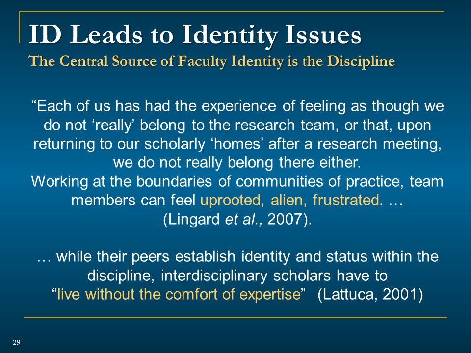 ID Leads to Identity Issues The Central Source of Faculty Identity is the Discipline 29 Each of us has had the experience of feeling as though we do not 'really' belong to the research team, or that, upon returning to our scholarly 'homes' after a research meeting, we do not really belong there either.