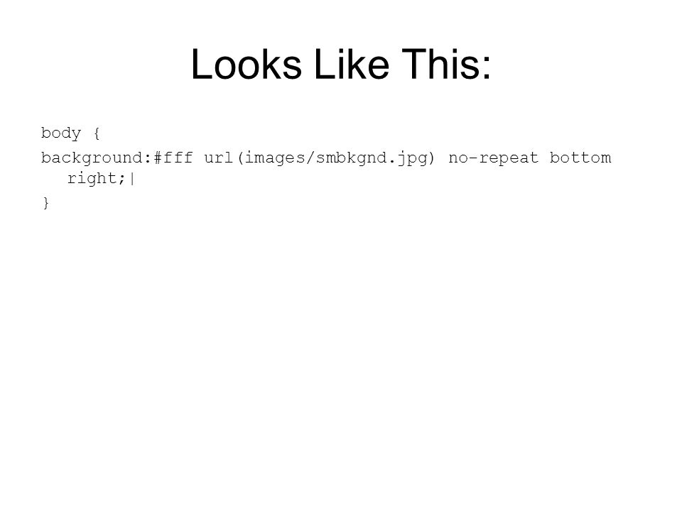 Looks Like This: body { background:#fff url(images/smbkgnd.jpg) no-repeat bottom right;| }
