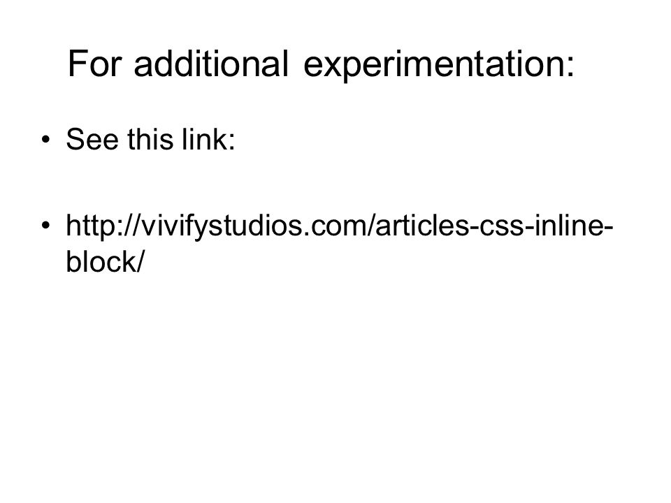 For additional experimentation: See this link: http://vivifystudios.com/articles-css-inline- block/