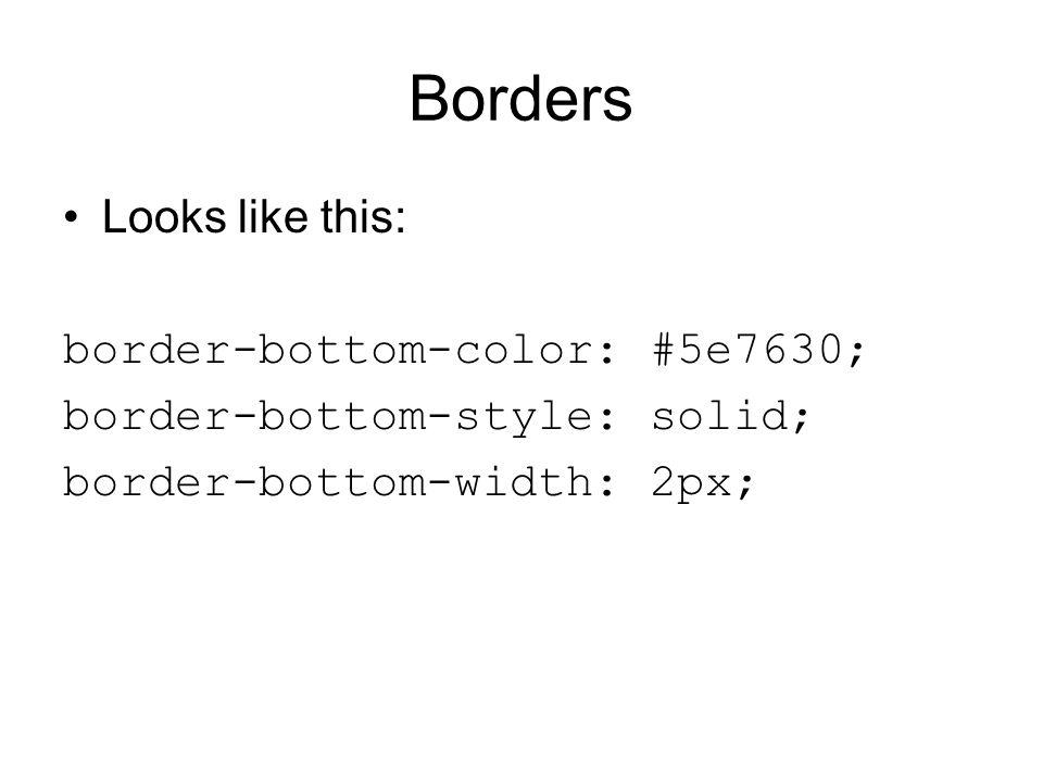 Borders Looks like this: border-bottom-color: #5e7630; border-bottom-style: solid; border-bottom-width: 2px;