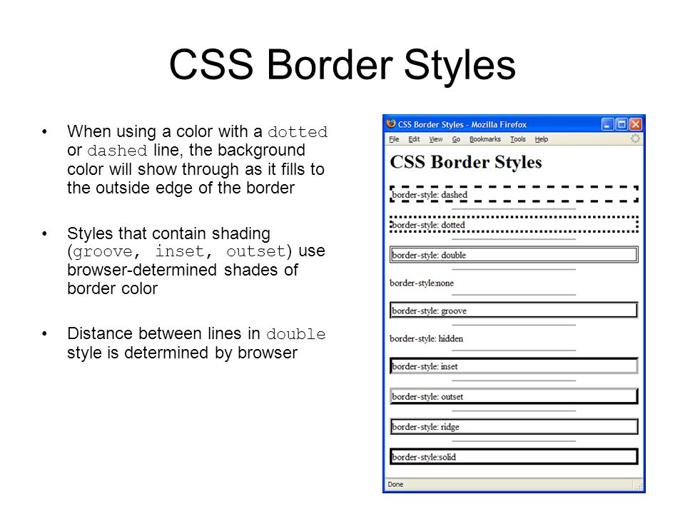 CSS Border Styles When using a color with a dotted or dashed line, the background color will show through as it fills to the outside edge of the border Styles that contain shading ( groove, inset, outset ) use browser-determined shades of border color Distance between lines in double style is determined by browser