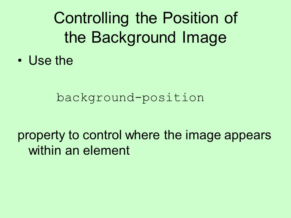 Controlling the Position of the Background Image Use the background-position property to control where the image appears within an element