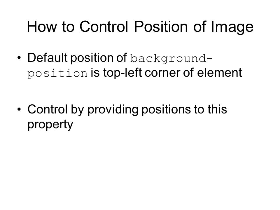 How to Control Position of Image Default position of background- position is top-left corner of element Control by providing positions to this property