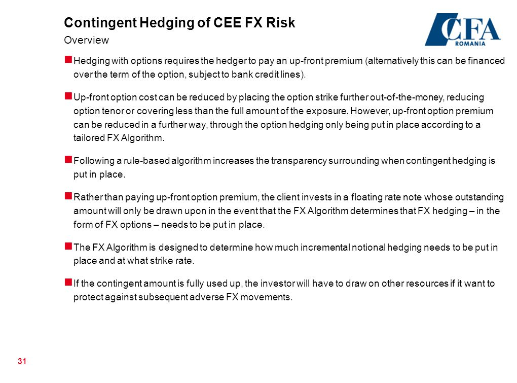 31 Contingent Hedging of CEE FX Risk Overview Hedging with options requires the hedger to pay an up-front premium (alternatively this can be financed