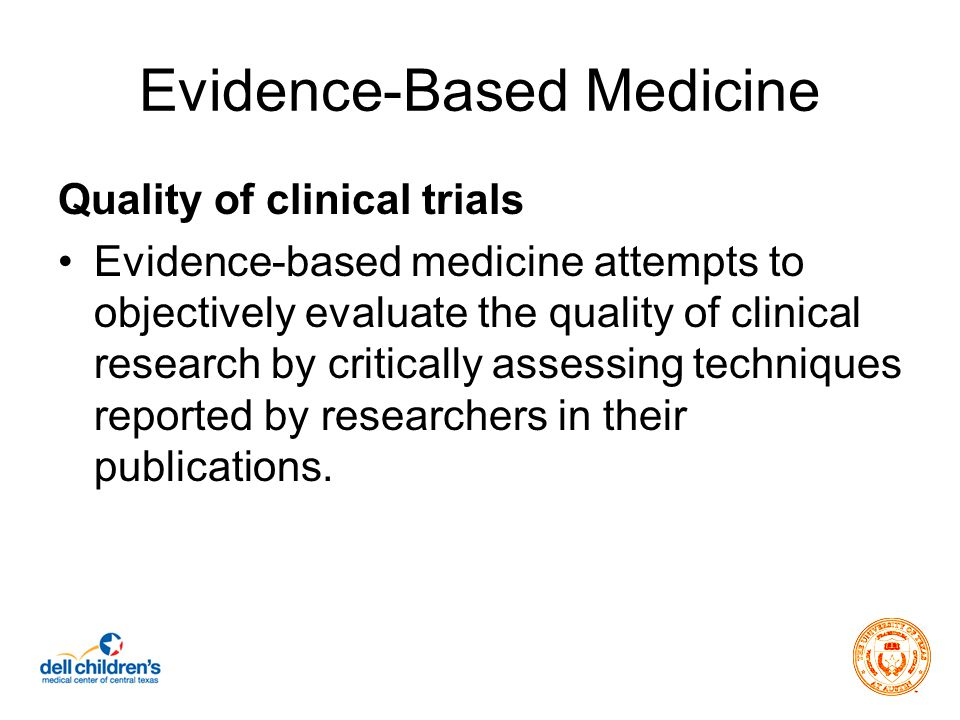 Evidence-Based Medicine Quality of clinical trials Evidence-based medicine attempts to objectively evaluate the quality of clinical research by critically assessing techniques reported by researchers in their publications.