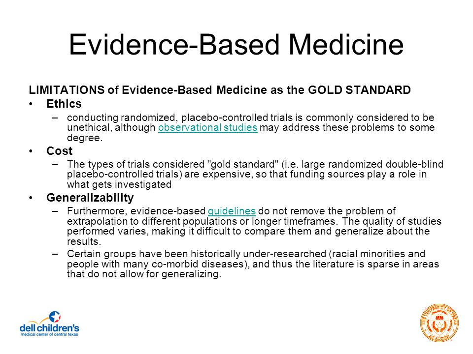 Evidence-Based Medicine LIMITATIONS of Evidence-Based Medicine as the GOLD STANDARD Ethics –conducting randomized, placebo-controlled trials is commonly considered to be unethical, although observational studies may address these problems to some degree.observational studies Cost –The types of trials considered gold standard (i.e.