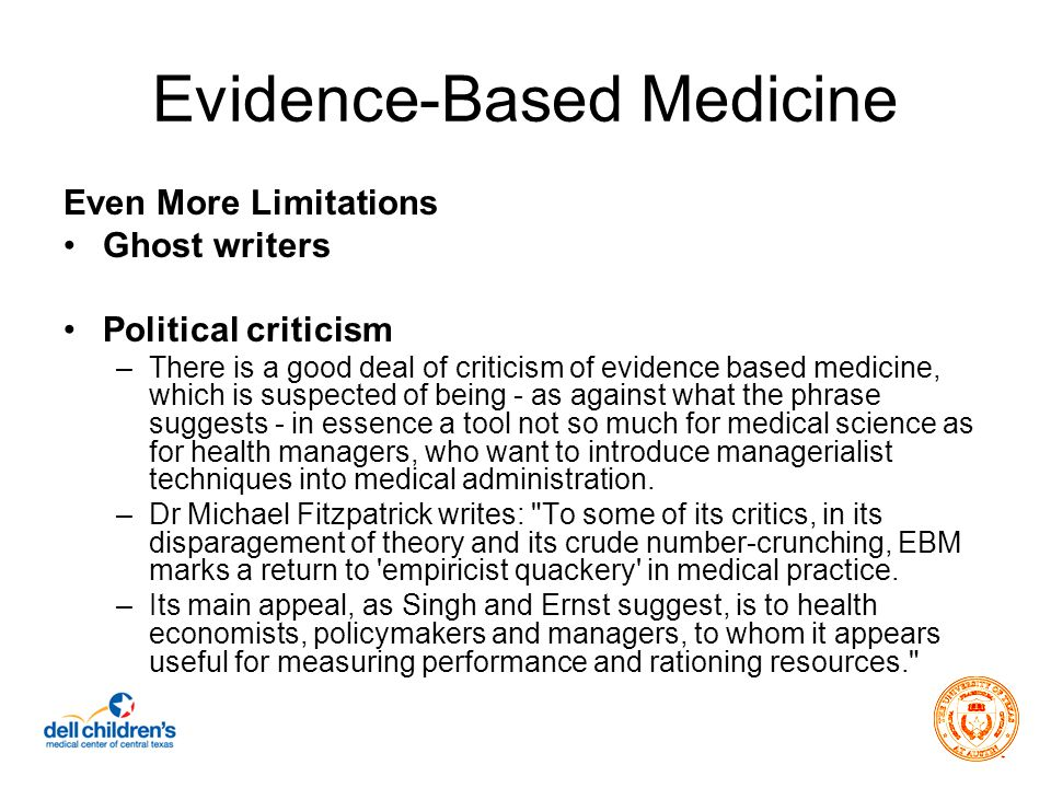 Evidence-Based Medicine Even More Limitations Ghost writers Political criticism –There is a good deal of criticism of evidence based medicine, which is suspected of being - as against what the phrase suggests - in essence a tool not so much for medical science as for health managers, who want to introduce managerialist techniques into medical administration.