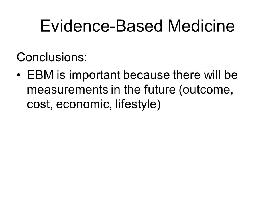 Evidence-Based Medicine Conclusions: EBM is important because there will be measurements in the future (outcome, cost, economic, lifestyle)