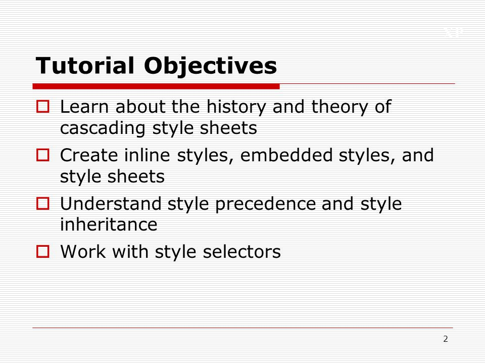 XP 2 Tutorial Objectives  Learn about the history and theory of cascading style sheets  Create inline styles, embedded styles, and style sheets  Un