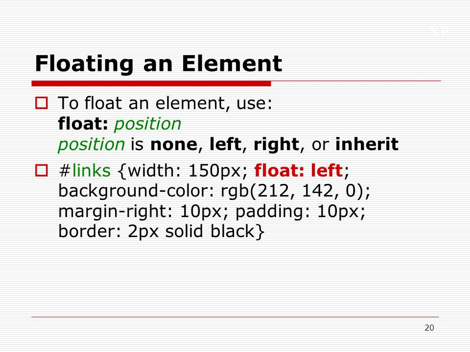 XP 20 Floating an Element  To float an element, use: float: position position is none, left, right, or inherit  #links {width: 150px; float: left; b