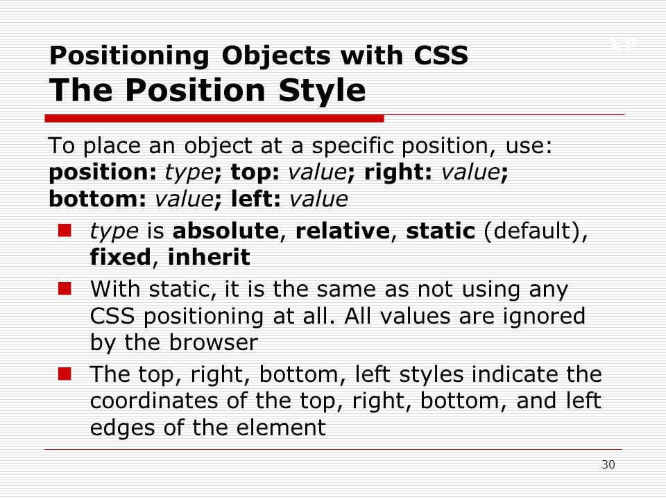XP 30 Positioning Objects with CSS The Position Style To place an object at a specific position, use: position: type; top: value; right: value; bottom