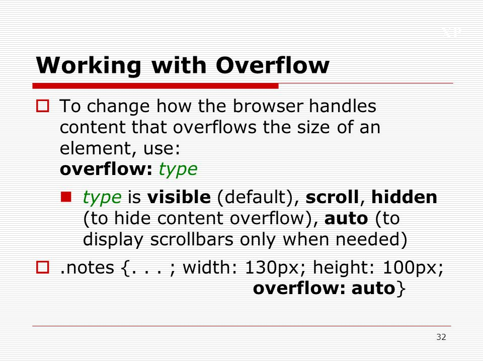 XP 32 Working with Overflow  To change how the browser handles content that overflows the size of an element, use: overflow: type type is visible (de