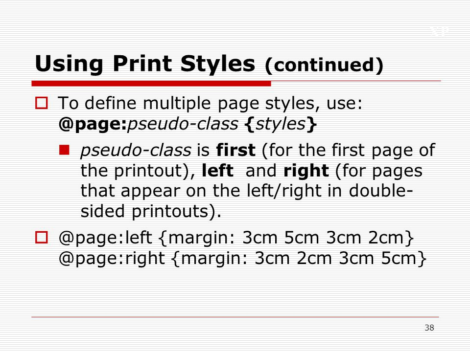 XP 38 Using Print Styles (continued)  To define multiple page styles, use: @page:pseudo-class {styles} pseudo-class is first (for the first page of t
