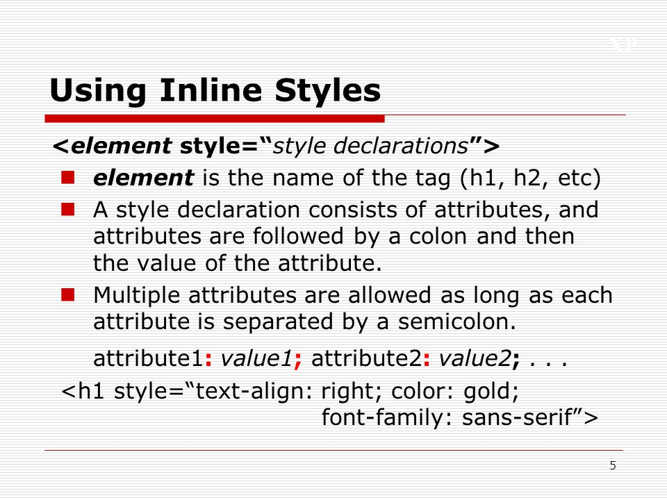 XP 5 Using Inline Styles element is the name of the tag (h1, h2, etc) A style declaration consists of attributes, and attributes are followed by a col