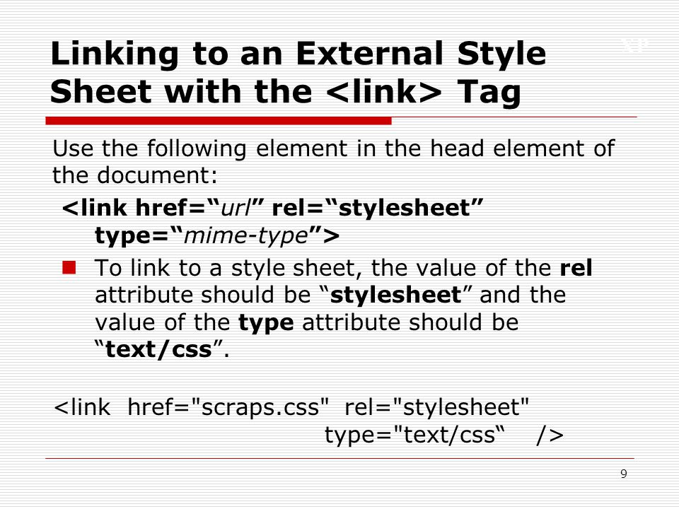 XP 9 Linking to an External Style Sheet with the Tag Use the following element in the head element of the document: To link to a style sheet, the valu