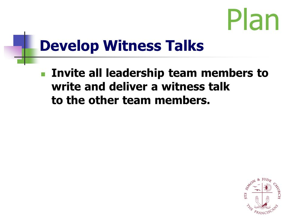 Develop Witness Talks Invite all leadership team members to write and deliver a witness talk to the other team members. Plan