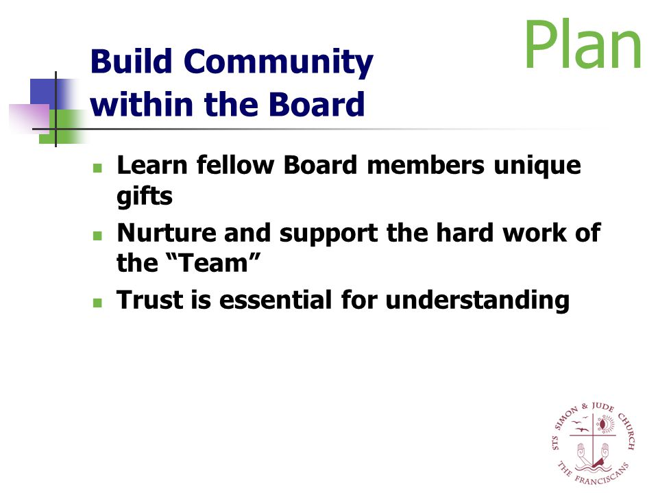 "Build Community within the Board Learn fellow Board members unique gifts Nurture and support the hard work of the ""Team"" Trust is essential for unders"