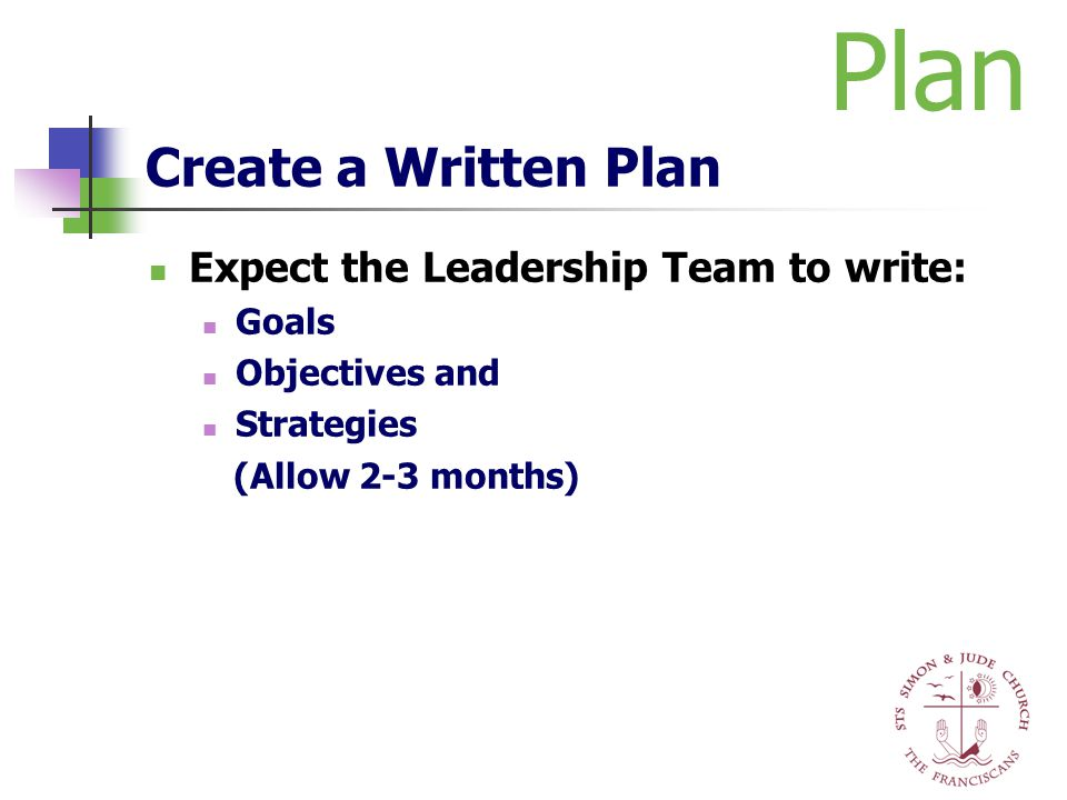 Create a Written Plan Expect the Leadership Team to write: Goals Objectives and Strategies (Allow 2-3 months) Plan