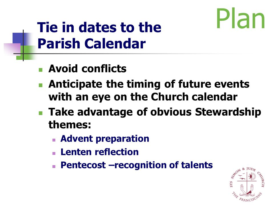 Tie in dates to the Parish Calendar Avoid conflicts Anticipate the timing of future events with an eye on the Church calendar Take advantage of obviou