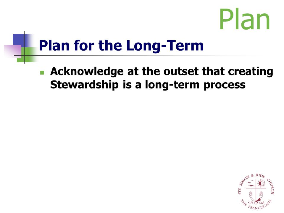 Plan for the Long-Term Acknowledge at the outset that creating Stewardship is a long-term process Plan