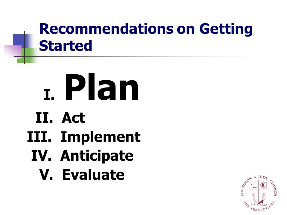 Recommendations on Getting Started I. Plan II. Act III. Implement IV. Anticipate V. Evaluate