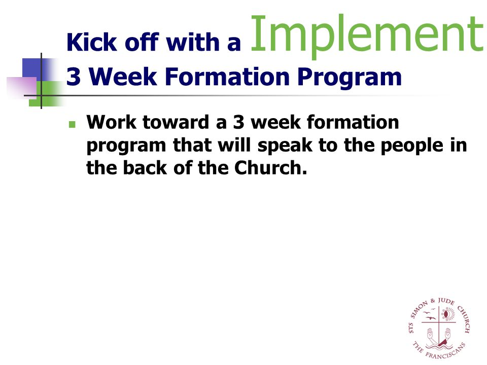 Kick off with a 3 Week Formation Program Work toward a 3 week formation program that will speak to the people in the back of the Church. Implement