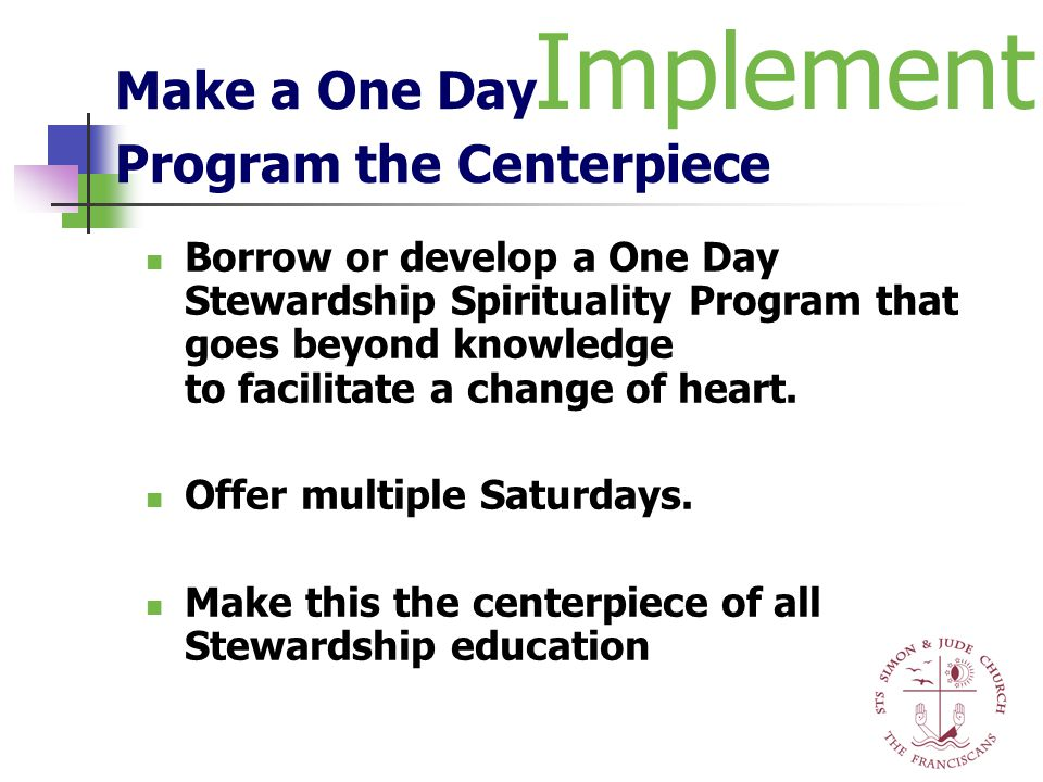 Make a One Day Program the Centerpiece Borrow or develop a One Day Stewardship Spirituality Program that goes beyond knowledge to facilitate a change