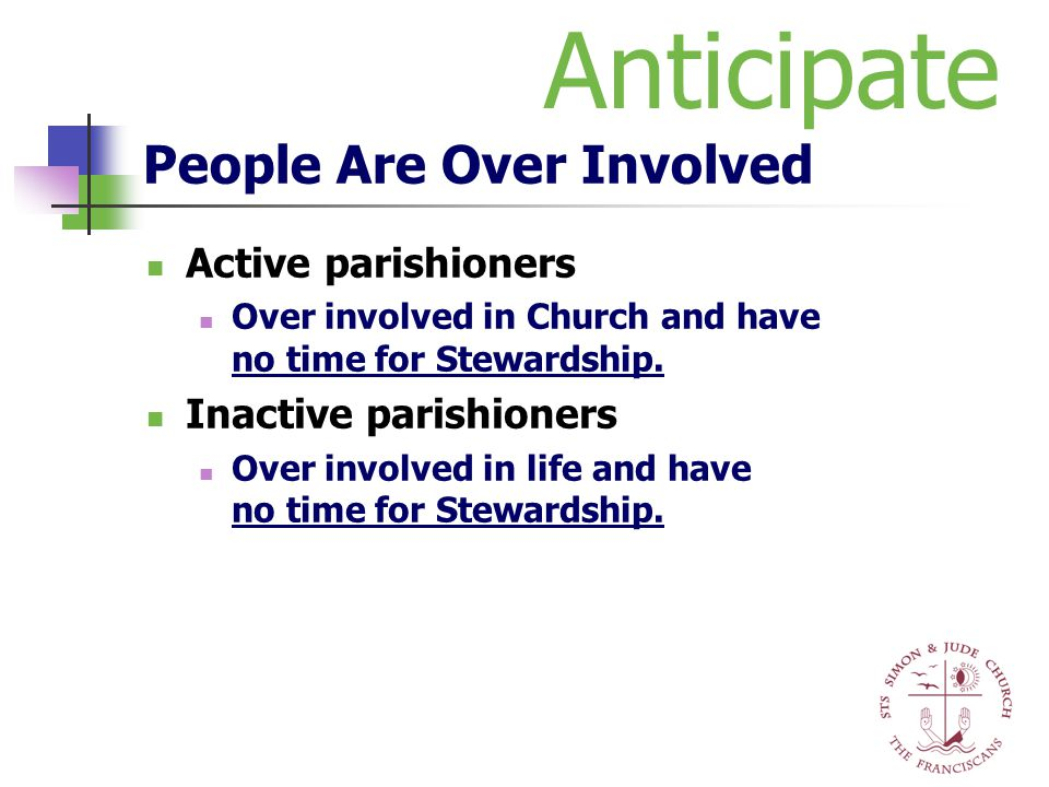 People Are Over Involved Active parishioners Over involved in Church and have no time for Stewardship. Inactive parishioners Over involved in life and