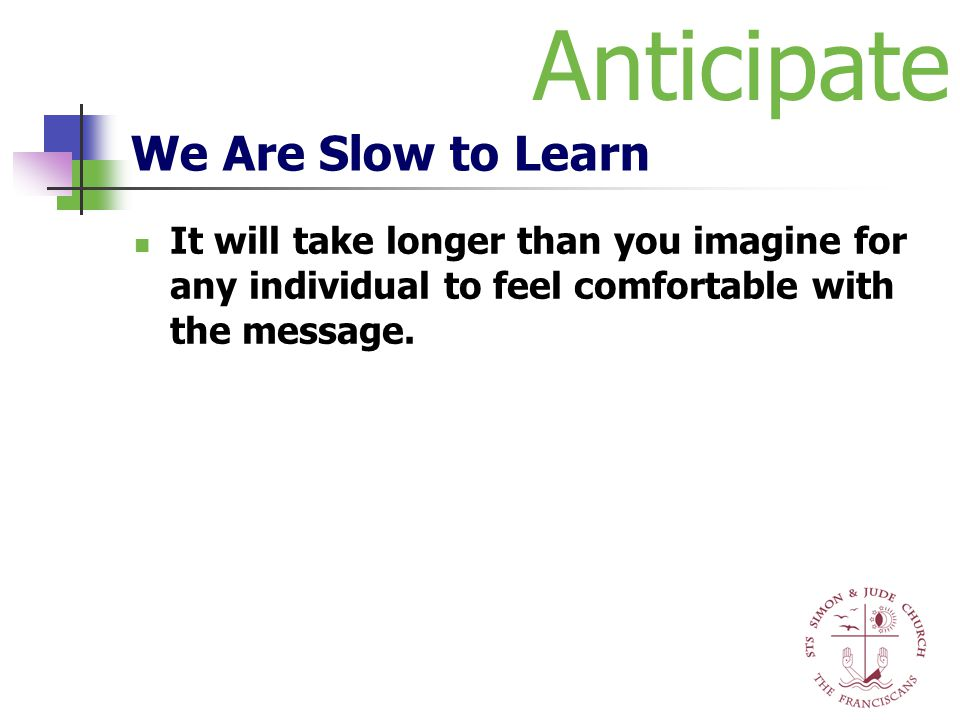 We Are Slow to Learn It will take longer than you imagine for any individual to feel comfortable with the message. Anticipate