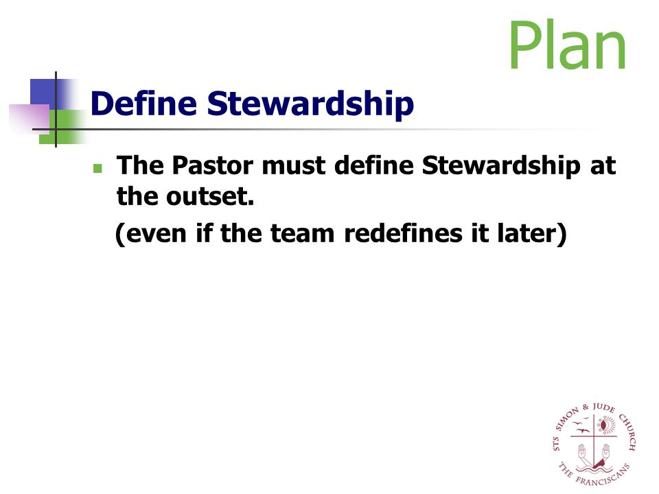Define Stewardship The Pastor must define Stewardship at the outset. (even if the team redefines it later) Plan