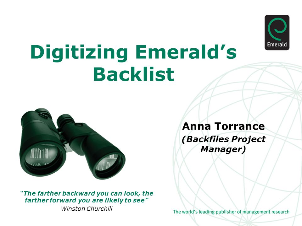 Digitizing Emerald's Backlist Anna Torrance (Backfiles Project Manager) The farther backward you can look, the farther forward you are likely to see Winston Churchill
