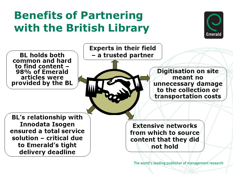 Benefits of Partnering with the British Library Experts in their field – a trusted partner Extensive networks from which to source content that they did not hold Digitisation on site meant no unnecessary damage to the collection or transportation costs BL's relationship with Innodata Isogen ensured a total service solution – critical due to Emerald's tight delivery deadline BL holds both common and hard to find content – 98% of Emerald articles were provided by the BL
