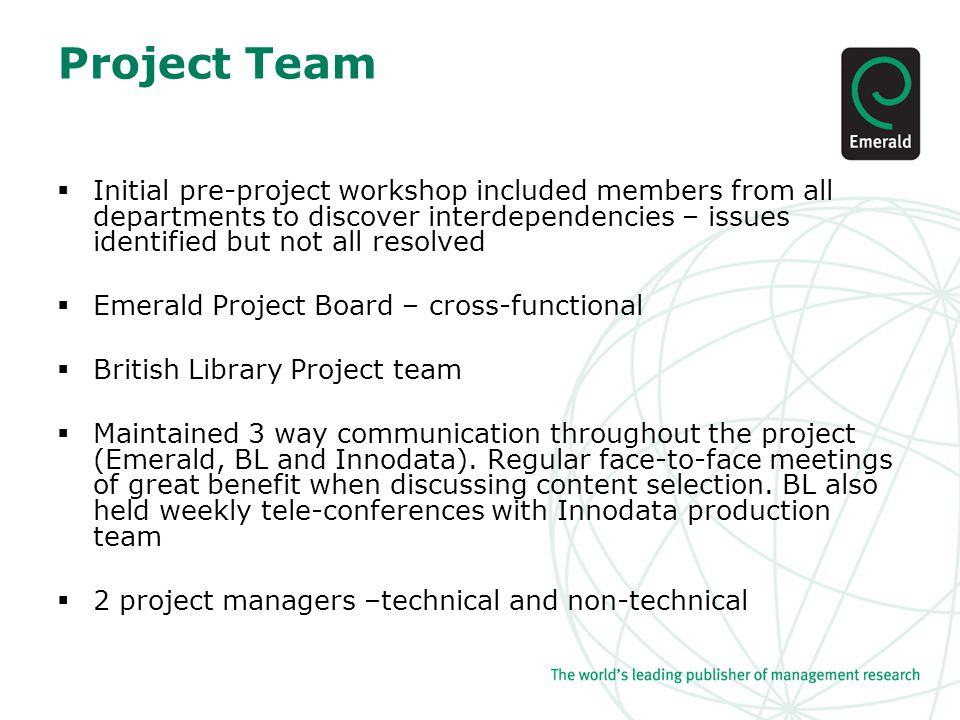 Project Team  Initial pre-project workshop included members from all departments to discover interdependencies – issues identified but not all resolved  Emerald Project Board – cross-functional  British Library Project team  Maintained 3 way communication throughout the project (Emerald, BL and Innodata).