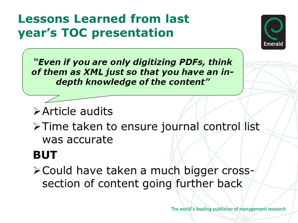 Lessons Learned from last year's TOC presentation  Article audits  Time taken to ensure journal control list was accurate BUT  Could have taken a much bigger cross- section of content going further back Even if you are only digitizing PDFs, think of them as XML just so that you have an in- depth knowledge of the content