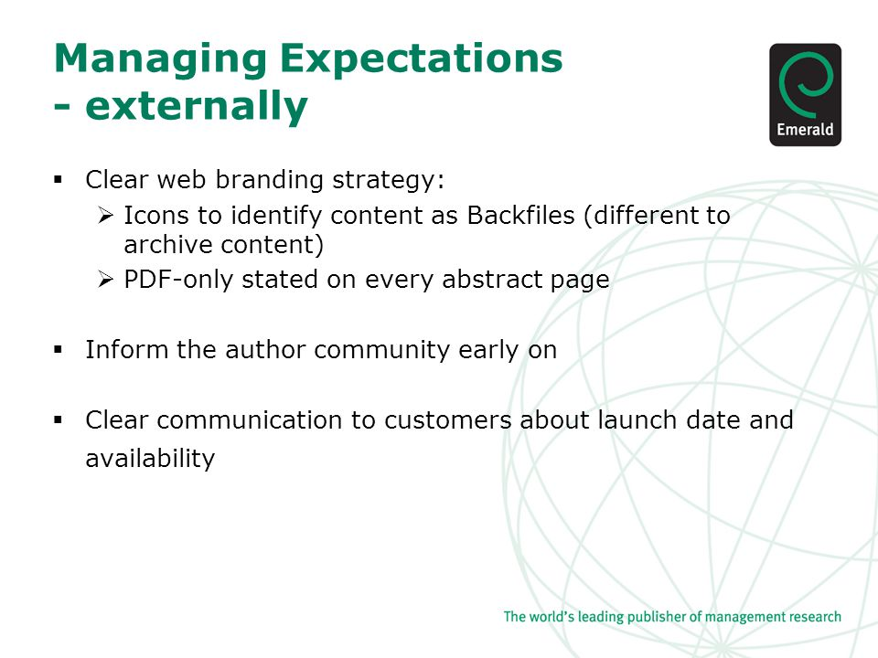 Managing Expectations - externally  Clear web branding strategy:  Icons to identify content as Backfiles (different to archive content)  PDF-only stated on every abstract page  Inform the author community early on  Clear communication to customers about launch date and availability